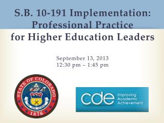 S.B. 10-191 Implementation: Professional Practice for Higher Education Leaders September 13, 2013   12:30  pm – 1:45 p