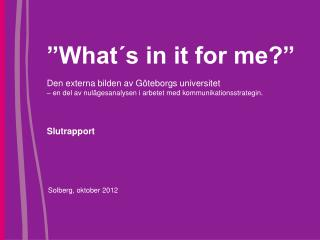 """What´s in it for me?"" Den externa bilden av Göteborgs universitet  – en del av nulägesanalysen i arbetet med kommunikat"