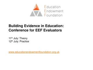 Building Evidence in Education: Conference for EEF Evaluators 11 th  July: Theory 12 th  July: Practice www.educationend