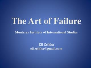 The Art of Failure Monterey Institute of International Studies Eli Zelkha eli.zelkha@gmail.com