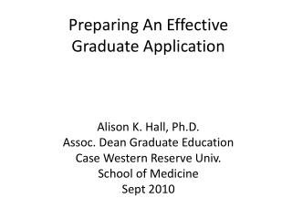 Preparing An Effective  Graduate Application Alison K. Hall, Ph.D. Assoc. Dean Graduate Education Case Western Reserve