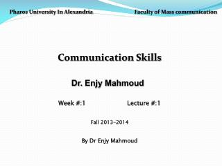Pharos University In Alexandria  Faculty of Mass communication Communication Skills Dr.  Enjy Mahmoud Week #:1