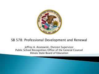 SB 578: Professional Development and Renewal Jeffrey A. Aranowski, Division Supervisor Public School Recognition/Office