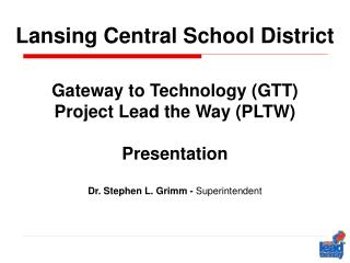 Lansing Central School District Gateway to Technology (GTT) Project Lead the Way (PLTW) Presentation Dr. Stephen L. Gri