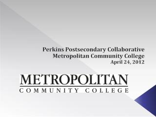 Perkins Postsecondary Collaborative Metropolitan Community College April 24, 2012