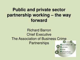 Public and private sector partnership working – the way forward Richard Barron Chief Executive The Association of Busi