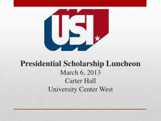 Presidential Scholarship Luncheon March 6, 2013 Carter Hall University Center West
