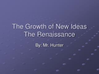 The Growth of New Ideas The Renaissance