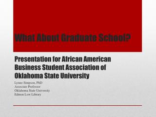 What About Graduate  School? Presentation  for African  American  Business  Student Association of  Oklahoma  State Univ