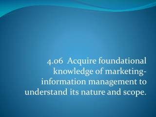 4.06  Acquire  foundational knowledge of marketing-information management to understand its nature and scope.