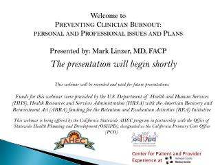 Welcome to  Preventing Clinician Burnout: personal and Professional issues and Plans Presented by: Mark Linzer, MD, FACP