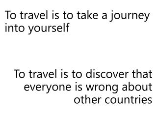 To  travel is to take a journey into  yourself To travel is to discover that everyone is wrong about other countries
