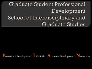 Graduate Student Professional Development School of Interdisciplinary and Graduate Studies