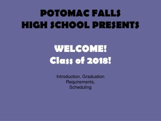 POTOMAC FALLS HIGH SCHOOL PRESENTS WELCOME! Class of 2018!