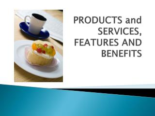 PRODUCTS and SERVICES, FEATURES AND BENEFITS