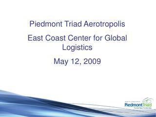 Piedmont Triad Aerotropolis East Coast Center for Global Logistics May 12, 2009