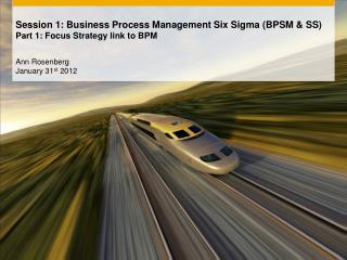 Session 1: Business  Process Management Six Sigma (BPSM & SS) Part 1:  Focus Strategy link to BPM