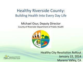 Healthy Riverside County: Building Health Into Every Day Life Michael Osur, Deputy Director County of Riverside  Depart