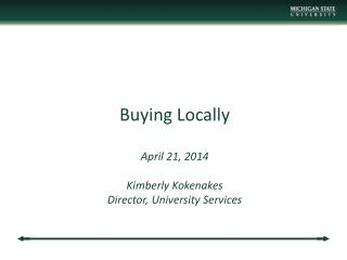 Buying Locally April 21,  2014 Kimberly  Kokenakes Director , University Services