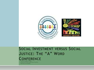 "Social Investment versus Social Justice: The ""A"" Word Conference"