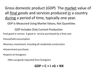 Gross domestic product ( GDP )   The  market  value of all  final  goods and services produced  in  a country  during  a