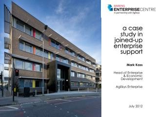 a case study in joined-up enterprise support Mark Kass Head of Enterprise & Economic Development Agilisys Enterprise Ju