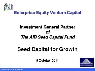 Enterprise  Equity Venture Capital Investment General Partner of  The AIB Seed Capital Fund Seed Capital for Growth 5 Oc