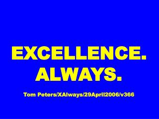 EXCELLENCE. ALWAYS. Tom Peters/XAlways/29April2006/v366