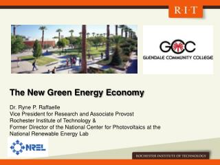 The New Green Energy Economy Dr.  Ryne  P.  Raffaelle Vice President for Research and Associate Provost Rochester Instit