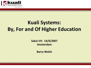 Kuali  Systems: By, For and Of Higher Education      Sakai VII :   14/6/2007 Amsterdam Barry Walsh