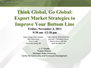 Think Global, Go Global:  Export Market Strategies to Improve Your Bottom Line Friday, November 4, 2011 9:30 am -12:30