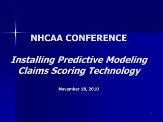 NHCAA CONFERENCE Installing Predictive Modeling Claims Scoring Technology November 18, 2010