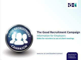 The Good Recruitment Campaign Information for Employers Slides for recruiters to use at  client meetings www.rec.uk.com/