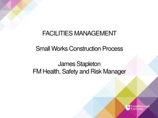 FACILITIES MANAGEMENT Small Works Construction Process James Stapleton FM Health, Safety and Risk Manager