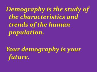 Demography is the study of the characteristics and trends of the human population. Your demography is your future.