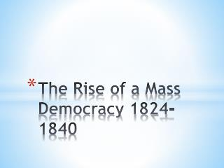 The Rise of a Mass Democracy 1824-1840