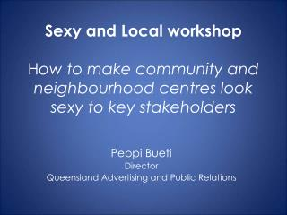 Sexy and Local workshop H ow to make community and neighbourhood centres look sexy to key stakeholders