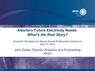 Alberta's Future Electricity Needs: What's the Real Story? Economic Developers of Alberta Annual Professional Conferenc