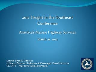 2012 Freight in the Southeast  Conference America's Marine Highway Services March 16, 2012 Lauren Brand, Director
