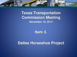 Texas Transportation Commission Meeting November 15, 2012 Item 3. Dallas Horseshoe Project