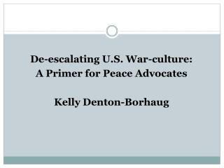 De-escalating U.S. War-culture: A Primer for Peace Advocates Kelly Denton-Borhaug