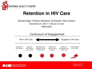Retention in HIV Care Michael Hager, Clemens Steinbock, Ed Gardner, Nikki Cockern November 27, 2012 • 3:30 pm to 5 pm