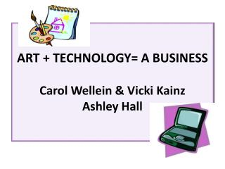 ART + TECHNOLOGY= A BUSINESS Carol Wellein & Vicki Kainz Ashley Hall
