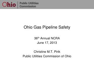 Ohio Gas Pipeline Safety 36 th  Annual NCRA  June 17, 2013 Christine M.T. Pirik Public Utilities Commission of Ohio
