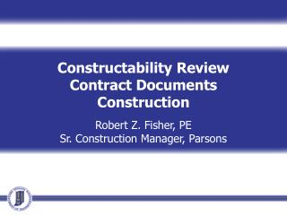 Constructability Review Contract Documents Construction Robert Z. Fisher, PE Sr. Construction Manager, Parsons Event Dat