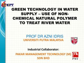 GREEN TECHNOLOGY IN WATER SUPPLY – USE OF NON-CHEMICAL NATURAL POLYMER TO TREAT RIVER WATER PROF DR AZNI IDRIS