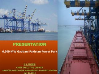 PRESENTATION 6,600 MW  Gaddani  Pakistan Power Park  N A ZUBERI CHIEF EXECUTIVE OFFICER PAKISTAN POWER PARK MANAGEMENT