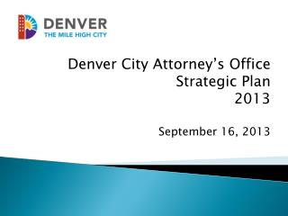 Denver City Attorney's Office Strategic Plan  2013 September 16, 2013