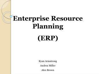 Enterprise Resource Planning  (ERP) Ryan Armstrong Andrea Miller Alex Brown