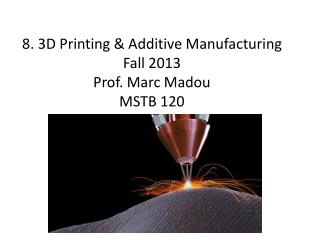 8. 3D Printing & Additive Manufacturing Fall 2013 Prof. Marc Madou MSTB 120